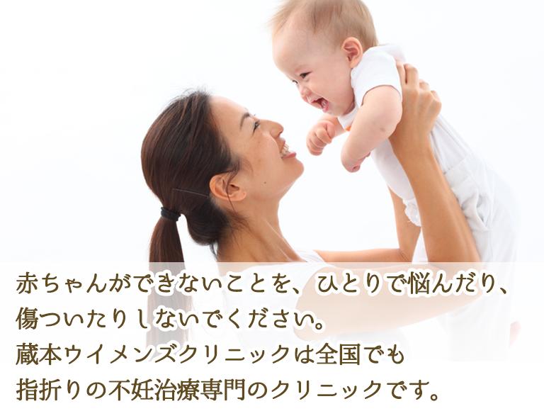 赤ちゃんができないことを、ひとりで悩んだり、傷ついたりしないでください。蔵本ウイメンズクリニックは全国でも指折りの不妊治療専門のクリニックです。